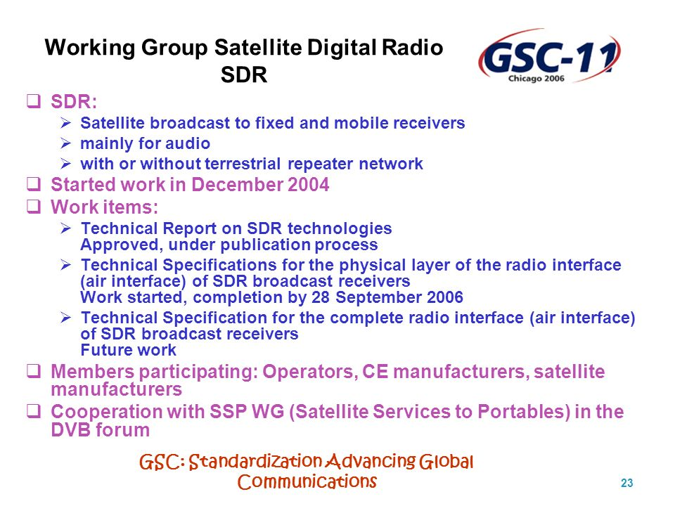 GSC: Standardization Advancing Global Communications 23 Working Group Satellite Digital Radio SDR SDR: Satellite broadcast to fixed and mobile receivers mainly for audio with or without terrestrial repeater network Started work in December 2004 Work items: Technical Report on SDR technologies Approved, under publication process Technical Specifications for the physical layer of the radio interface (air interface) of SDR broadcast receivers Work started, completion by 28 September 2006 Technical Specification for the complete radio interface (air interface) of SDR broadcast receivers Future work Members participating: Operators, CE manufacturers, satellite manufacturers Cooperation with SSP WG (Satellite Services to Portables) in the DVB forum