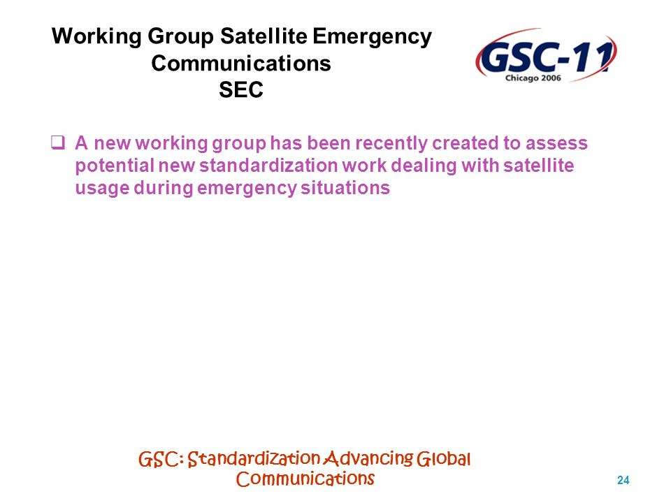 GSC: Standardization Advancing Global Communications 24 Working Group Satellite Emergency Communications SEC A new working group has been recently created to assess potential new standardization work dealing with satellite usage during emergency situations
