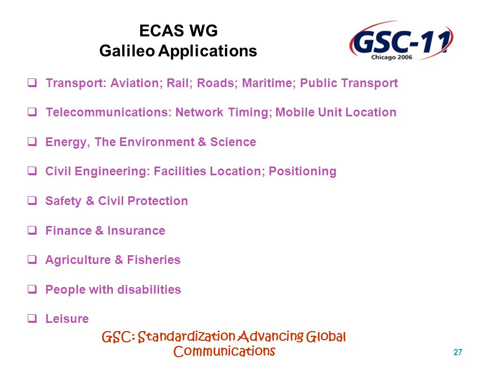 GSC: Standardization Advancing Global Communications 27 ECAS WG Galileo Applications Transport: Aviation; Rail; Roads; Maritime; Public Transport Telecommunications: Network Timing; Mobile Unit Location Energy, The Environment & Science Civil Engineering: Facilities Location; Positioning Safety & Civil Protection Finance & Insurance Agriculture & Fisheries People with disabilities Leisure