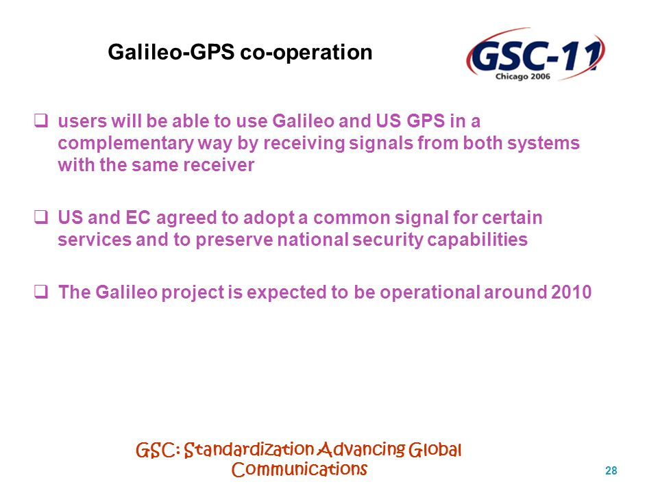 GSC: Standardization Advancing Global Communications 28 Galileo-GPS co-operation users will be able to use Galileo and US GPS in a complementary way by receiving signals from both systems with the same receiver US and EC agreed to adopt a common signal for certain services and to preserve national security capabilities The Galileo project is expected to be operational around 2010