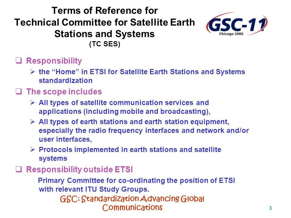 GSC: Standardization Advancing Global Communications 3 Terms of Reference for Technical Committee for Satellite Earth Stations and Systems (TC SES) Responsibility the Home in ETSI for Satellite Earth Stations and Systems standardization The scope includes All types of satellite communication services and applications (including mobile and broadcasting), All types of earth stations and earth station equipment, especially the radio frequency interfaces and network and/or user interfaces, Protocols implemented in earth stations and satellite systems Responsibility outside ETSI Primary Committee for co-ordinating the position of ETSI with relevant ITU Study Groups.
