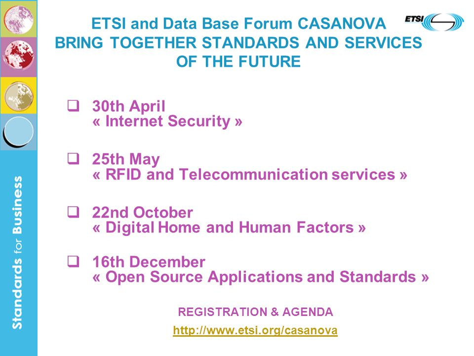 30th April « Internet Security » 25th May « RFID and Telecommunication services » 22nd October « Digital Home and Human Factors » 16th December « Open Source Applications and Standards » REGISTRATION & AGENDA   ETSI and Data Base Forum CASANOVA BRING TOGETHER STANDARDS AND SERVICES OF THE FUTURE