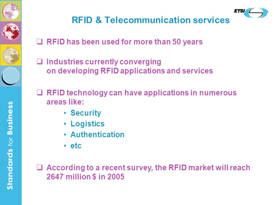 RFID & Telecommunication services RFID has been used for more than 50 years Industries currently converging on developing RFID applications and services RFID technology can have applications in numerous areas like: Security Logistics Authentication etc According to a recent survey, the RFID market will reach 2647 million $ in 2005