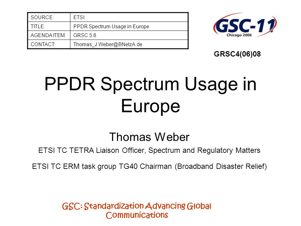 GSC: Standardization Advancing Global Communications PPDR Spectrum Usage in Europe Thomas Weber ETSI TC TETRA Liaison Officer, Spectrum and Regulatory Matters ETSI TC ERM task group TG40 Chairman (Broadband Disaster Relief) SOURCE:ETSI TITLE:PPDR Spectrum Usage in Europe AGENDA ITEM:GRSC 5.8 CONTACT:Thomas_J.Weber@BNetzA.de GRSC4(06)08