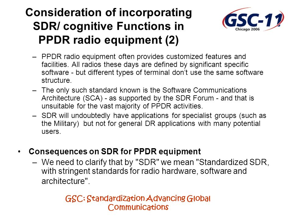 GSC: Standardization Advancing Global Communications Consideration of incorporating SDR/ cognitive Functions in PPDR radio equipment (2) –PPDR radio equipment often provides customized features and facilities.