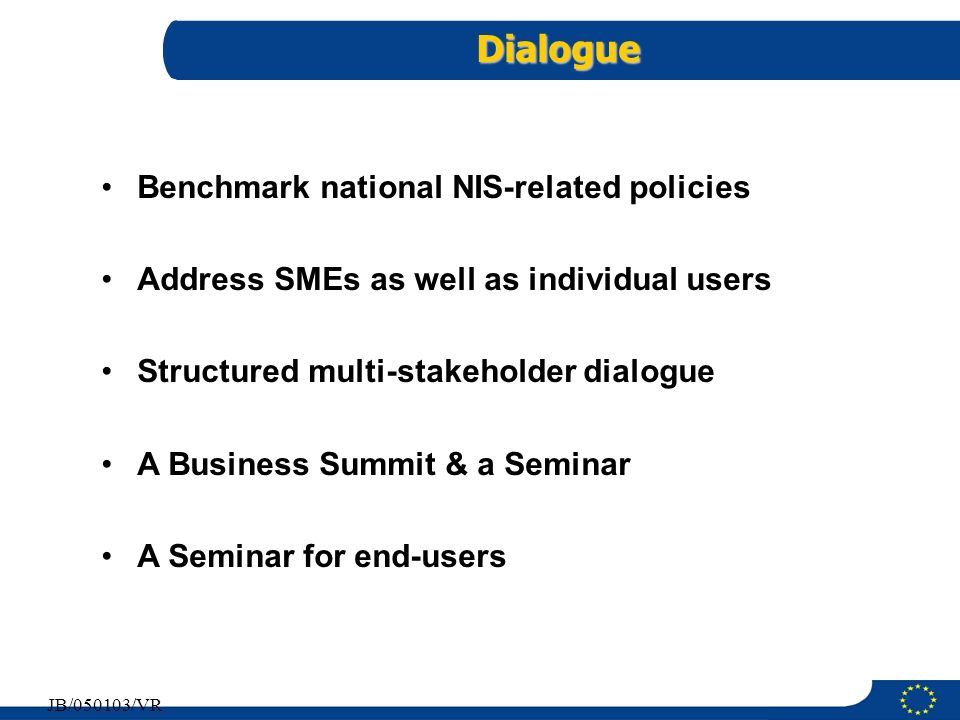 11 JB/050103/VR Dialogue Benchmark national NIS-related policies Address SMEs as well as individual users Structured multi-stakeholder dialogue A Busi