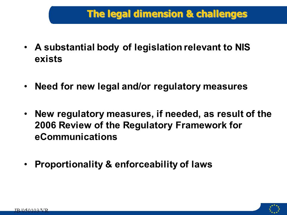 7 JB/050103/VR The legal dimension & challenges A substantial body of legislation relevant to NIS exists Need for new legal and/or regulatory measures