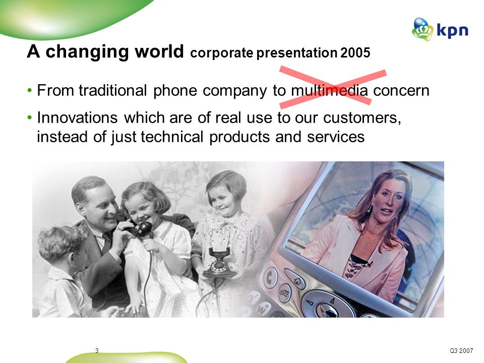 Q3 20074 A changing world 2008 From traditional phone company to multimedia distribution company Innovations which are of real use to our customers, instead of just technical products and services