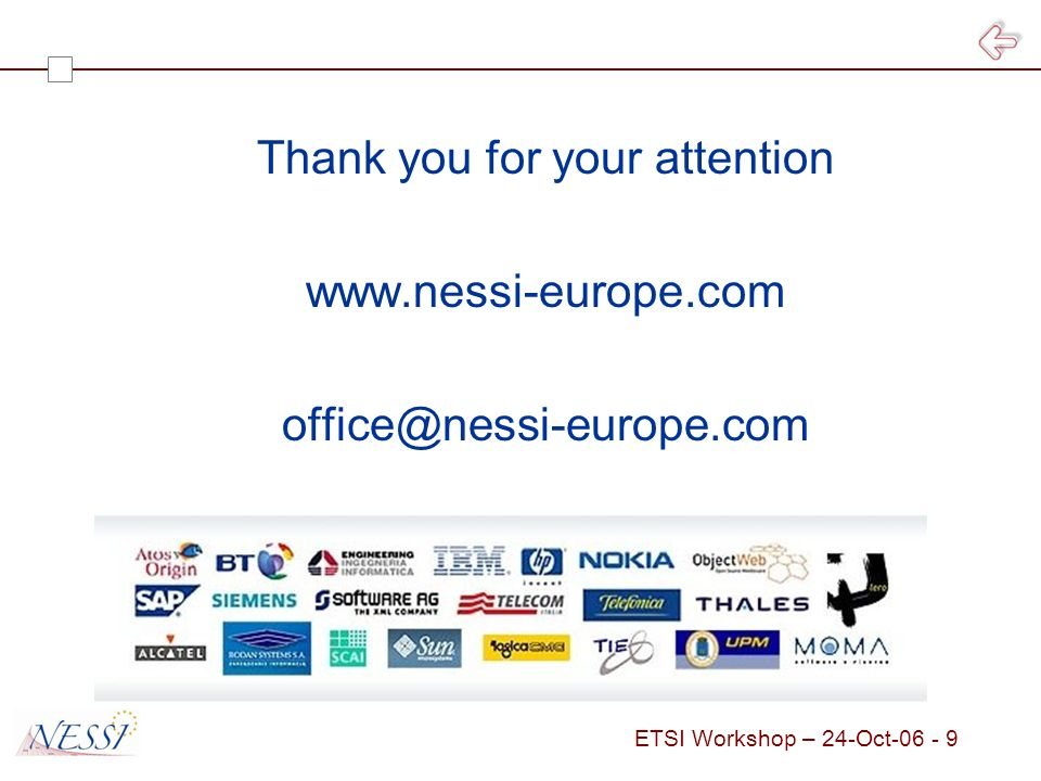 ETSI Workshop – 24-Oct Horizontal NESSI WG EU Economy Practices and Usages NESSI Framework NESSI Landscape (Business level Services) Cross business Collaborations Business Domain 1 Business Domain 2 Business Domain n Architecture and Engineering Regulatory Governance NESSI Adoption Business Services Core Services Infrastructure Layer Service Integration Layer Semantic Layer Security Interoperability Management Services Software Engineering Service Engineering Business Process Management Adaptive Interactions Services Sciences Trust, Security, Dependability Semantic Technologies Service- Oriented Infrastructure Positions do not reflect layering relationship NWG In Formation NWG Operating Situation as of October 19 th, 2006