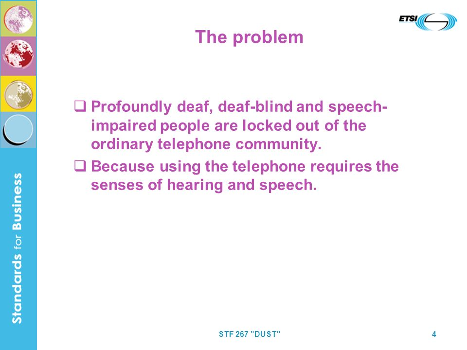 STF 267 DUST 4 The problem Profoundly deaf, deaf-blind and speech- impaired people are locked out of the ordinary telephone community.