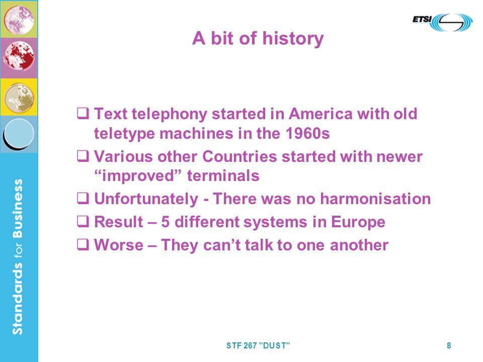 STF 267 DUST 8 A bit of history Text telephony started in America with old teletype machines in the 1960s Various other Countries started with newer improved terminals Unfortunately - There was no harmonisation Result – 5 different systems in Europe Worse – They cant talk to one another