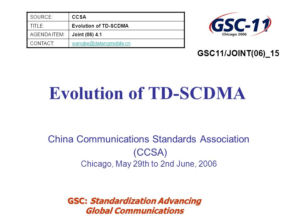 GSC: Standardization Advancing Global Communications Evolution of TD-SCDMA China Communications Standards Association (CCSA) Chicago, May 29th to 2nd June, 2006 SOURCE:CCSA TITLE:Evolution of TD-SCDMA AGENDA ITEM:Joint (06) 4.1 CONTACT:wangke@datangmobile.cn GSC11/JOINT(06)_15