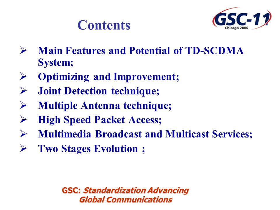 GSC: Standardization Advancing Global Communications Main Features and Potential of TD-SCDMA System; Optimizing and Improvement; Joint Detection technique; Multiple Antenna technique; High Speed Packet Access; Multimedia Broadcast and Multicast Services; Two Stages Evolution ; Contents