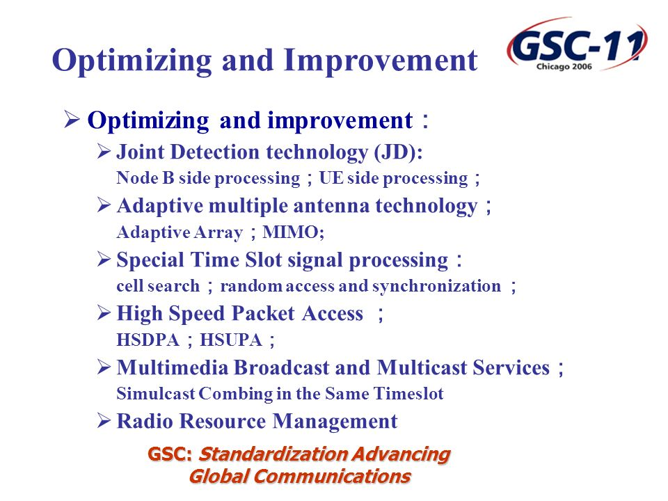 GSC: Standardization Advancing Global Communications Optimizing and improvement Joint Detection technology (JD): Node B side processing UE side processing Adaptive multiple antenna technology Adaptive Array MIMO; Special Time Slot signal processing cell search random access and synchronization High Speed Packet Access HSDPA HSUPA Multimedia Broadcast and Multicast Services Simulcast Combing in the Same Timeslot Radio Resource Management Optimizing and Improvement