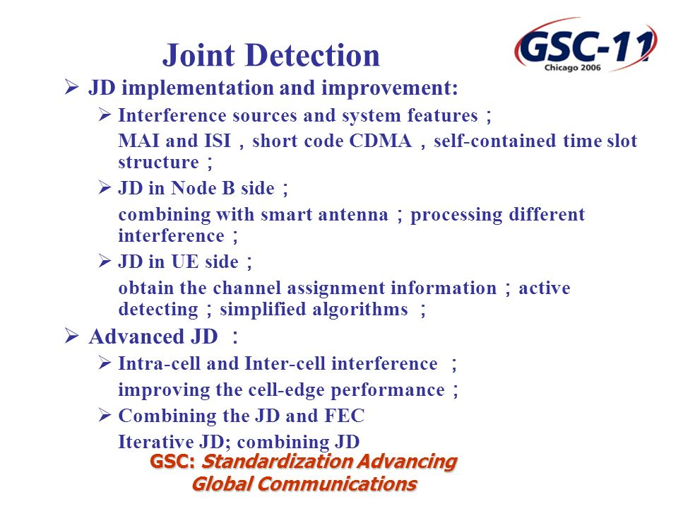 GSC: Standardization Advancing Global Communications JD implementation and improvement: Interference sources and system features MAI and ISI short code CDMA self-contained time slot structure JD in Node B side combining with smart antenna processing different interference JD in UE side obtain the channel assignment information active detecting simplified algorithms Advanced JD Intra-cell and Inter-cell interference improving the cell-edge performance Combining the JD and FEC Iterative JD; combining JD Joint Detection