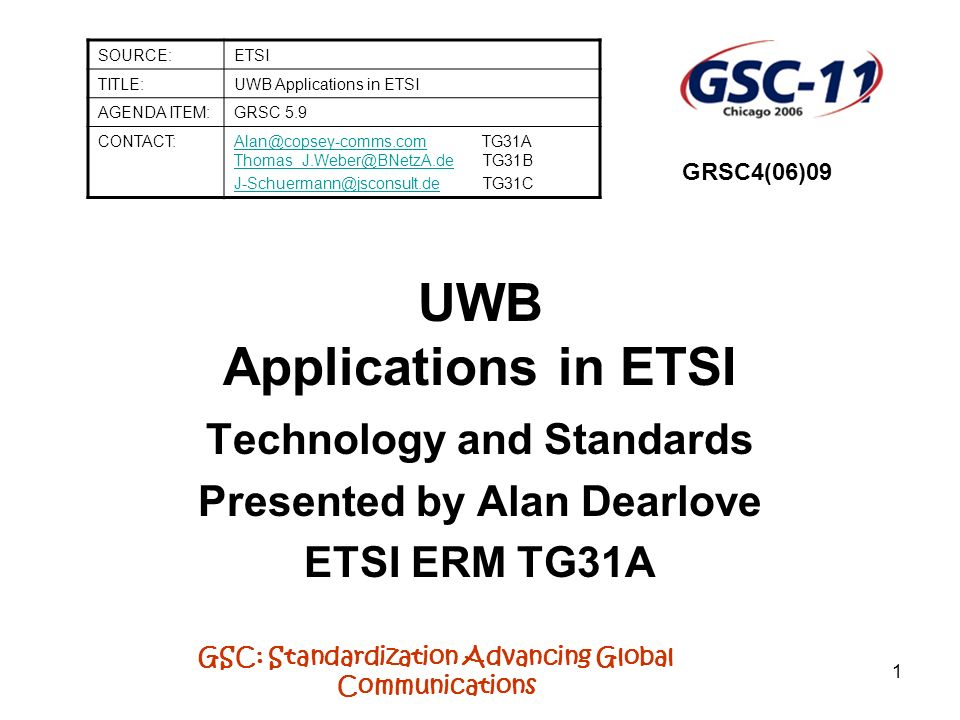 GSC: Standardization Advancing Global Communications 1 UWB Applications in ETSI Technology and Standards Presented by Alan Dearlove ETSI ERM TG31A SOU