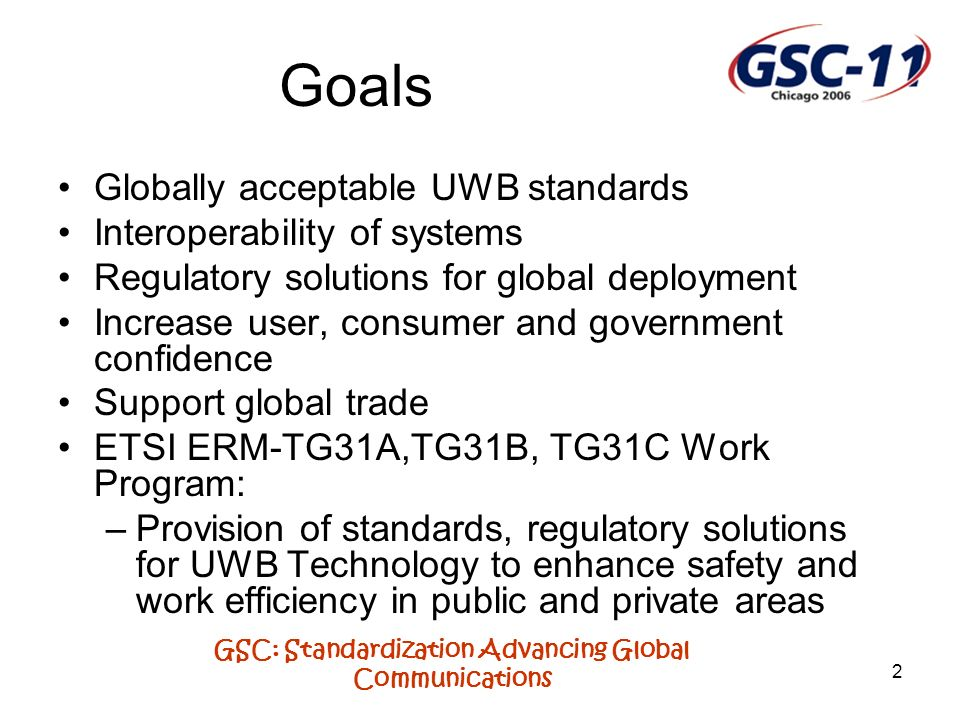 GSC: Standardization Advancing Global Communications 2 Goals Globally acceptable UWB standards Interoperability of systems Regulatory solutions for gl