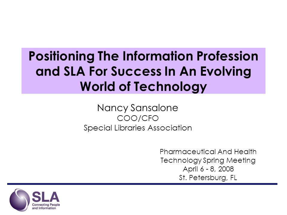 Positioning The Information Profession and SLA For Success In An Evolving World of Technology Nancy Sansalone COO/CFO Special Libraries Association Pharmaceutical And Health Technology Spring Meeting April 6 - 8, 2008 St.