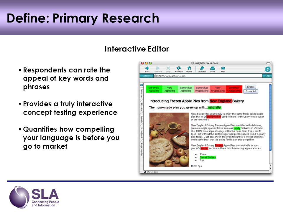 Define: Primary Research Interactive Editor Respondents can rate the appeal of key words and phrases Provides a truly interactive concept testing experience Quantifies how compelling your language is before you go to market