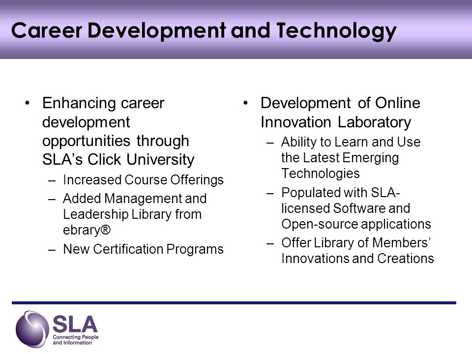 Enhancing career development opportunities through SLAs Click University –Increased Course Offerings –Added Management and Leadership Library from ebrary® –New Certification Programs Development of Online Innovation Laboratory –Ability to Learn and Use the Latest Emerging Technologies –Populated with SLA- licensed Software and Open-source applications –Offer Library of Members Innovations and Creations Career Development and Technology