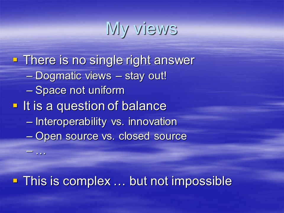 My views There is no single right answer There is no single right answer –Dogmatic views – stay out.