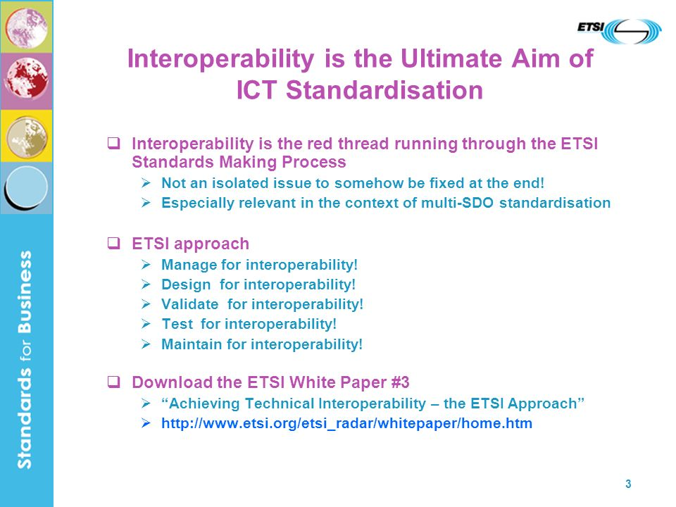 3 Interoperability is the Ultimate Aim of ICT Standardisation Interoperability is the red thread running through the ETSI Standards Making Process Not