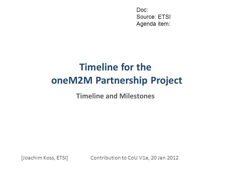Timeline for the oneM2M Partnership Project Timeline and Milestones [Joachim Koss, ETSI] Contribution to CoU V1a, 20 Jan 2012 Doc: Source: ETSI Agenda