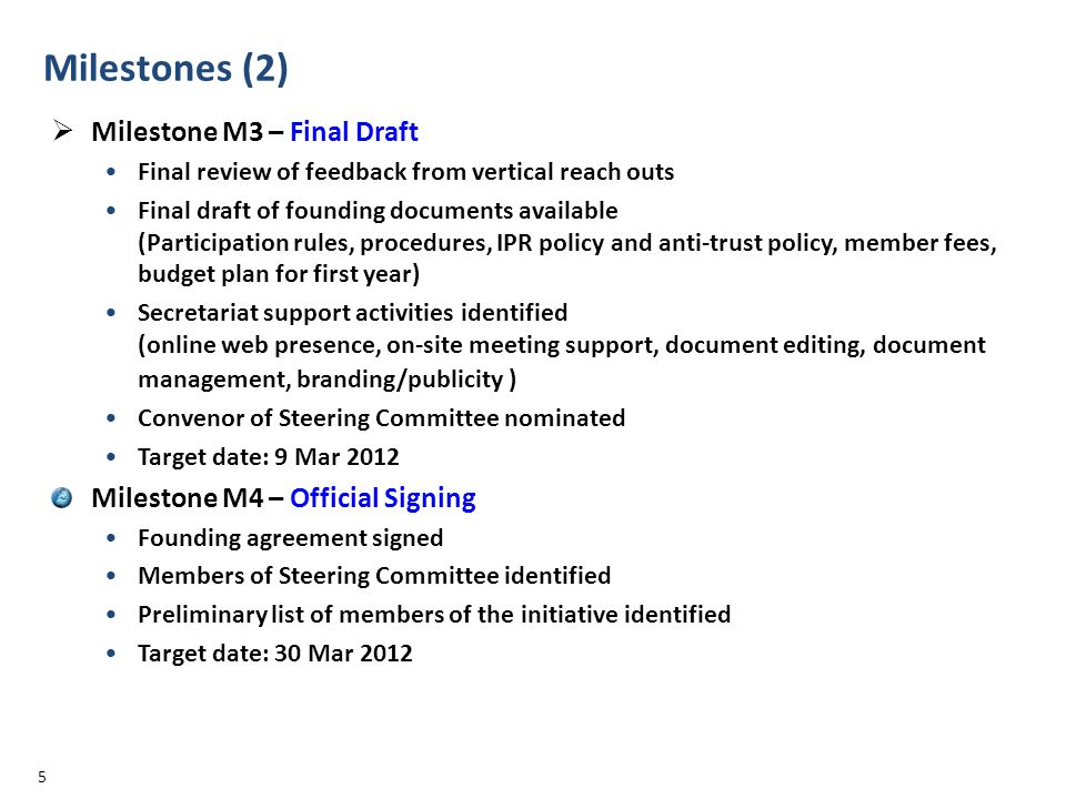 Milestones (2) Milestone M3 – Final Draft Final review of feedback from vertical reach outs Final draft of founding documents available (Participation rules, procedures, IPR policy and anti-trust policy, member fees, budget plan for first year) Secretariat support activities identified (online web presence, on-site meeting support, document editing, document management, branding/publicity ) Convenor of Steering Committee nominated Target date: 9 Mar 2012 Milestone M4 – Official Signing Founding agreement signed Members of Steering Committee identified Preliminary list of members of the initiative identified Target date: 30 Mar 2012 5