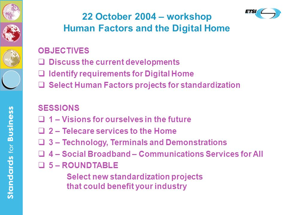 22 October 2004 – workshop Human Factors and the Digital Home OBJECTIVES Discuss the current developments Identify requirements for Digital Home Select Human Factors projects for standardization SESSIONS 1 – Visions for ourselves in the future 2 – Telecare services to the Home 3 – Technology, Terminals and Demonstrations 4 – Social Broadband – Communications Services for All 5 – ROUNDTABLE Select new standardization projects that could benefit your industry