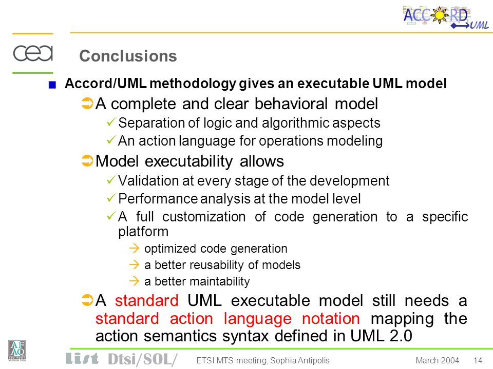 Dtsi/SOL/ 14March 2004ETSI MTS meeting, Sophia Antipolis Conclusions Accord/UML methodology gives an executable UML model A complete and clear behavio
