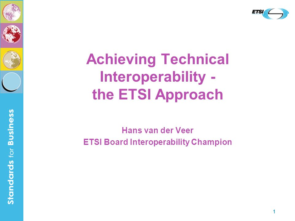 1 Achieving Technical Interoperability - the ETSI Approach Hans van der Veer ETSI Board Interoperability Champion