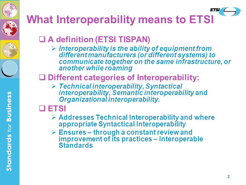 2 What Interoperability means to ETSI A definition (ETSI TISPAN) Interoperability is the ability of equipment from different manufacturers (or different systems) to communicate together on the same infrastructure, or another while roaming Different categories of Interoperability: Technical interoperability, Syntactical interoperability, Semantic interoperability and Organizational interoperability.