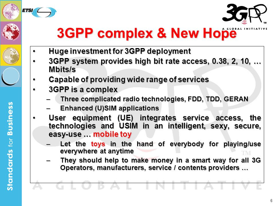 6 3GPP complex & New Hope Huge investment for 3GPP deploymentHuge investment for 3GPP deployment 3GPP system provides high bit rate access, 0.38, 2, 10, … Mbits/s3GPP system provides high bit rate access, 0.38, 2, 10, … Mbits/s Capable of providing wide range of servicesCapable of providing wide range of services 3GPP is a complex3GPP is a complex –Three complicated radio technologies, FDD, TDD, GERAN –Enhanced (U)SIM applications User equipment (UE) integrates service access, the technologies and USIM in an intelligent, sexy, secure, easy-use … mobile toyUser equipment (UE) integrates service access, the technologies and USIM in an intelligent, sexy, secure, easy-use … mobile toy –Let the toys in the hand of everybody for playing/use everywhere at anytime –They should help to make money in a smart way for all 3G Operators, manufacturers, service / contents providers …