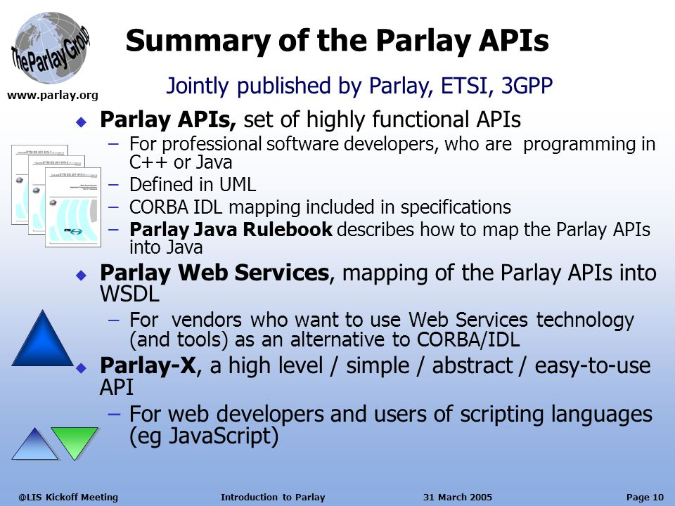 Page 10 Kickoff Meeting Introduction to Parlay 31 March 2005 Summary of the Parlay APIs Parlay APIs, set of highly functional APIs –For professional software developers, who are programming in C++ or Java –Defined in UML –CORBA IDL mapping included in specifications –Parlay Java Rulebook describes how to map the Parlay APIs into Java Parlay Web Services, mapping of the Parlay APIs into WSDL –For vendors who want to use Web Services technology (and tools) as an alternative to CORBA/IDL Parlay-X, a high level / simple / abstract / easy-to-use API –For web developers and users of scripting languages (eg JavaScript) Jointly published by Parlay, ETSI, 3GPP