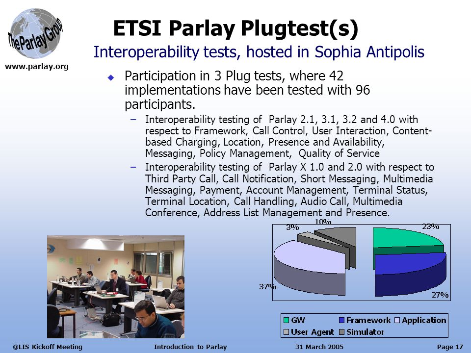 Page 17 Kickoff Meeting Introduction to Parlay 31 March 2005 Participation in 3 Plug tests, where 42 implementations have been tested with 96 participants.