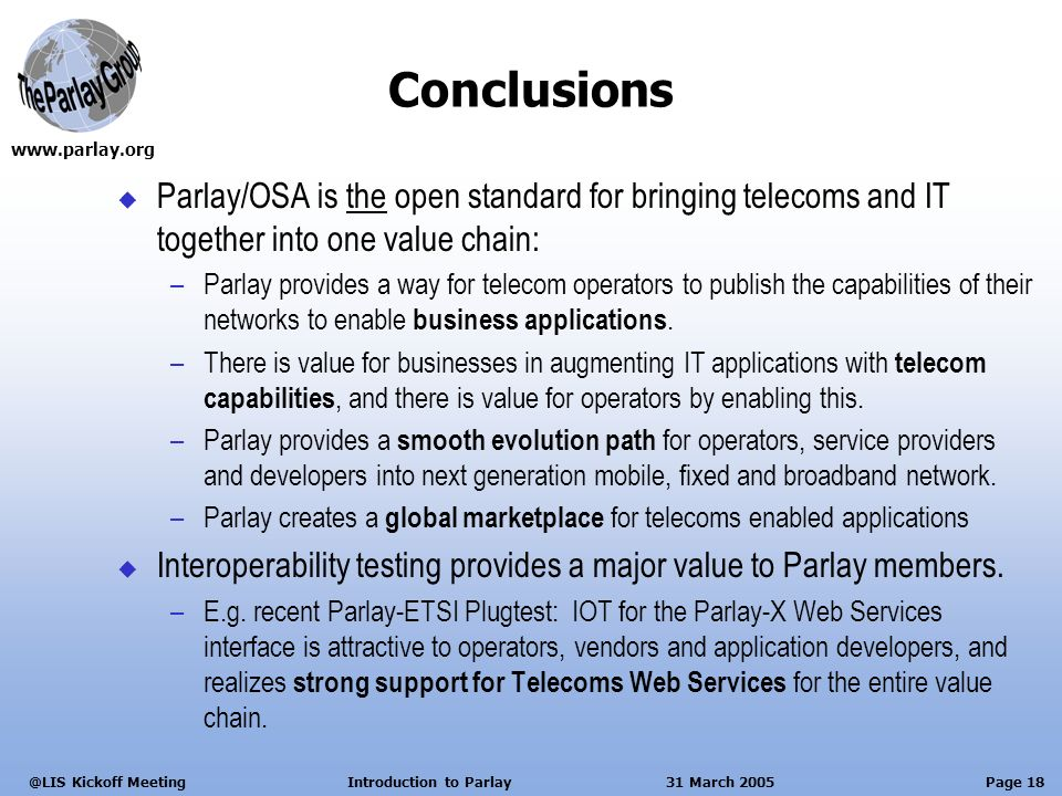 Page 18 Kickoff Meeting Introduction to Parlay 31 March 2005 Conclusions Parlay/OSA is the open standard for bringing telecoms and IT together into one value chain: –Parlay provides a way for telecom operators to publish the capabilities of their networks to enable business applications.