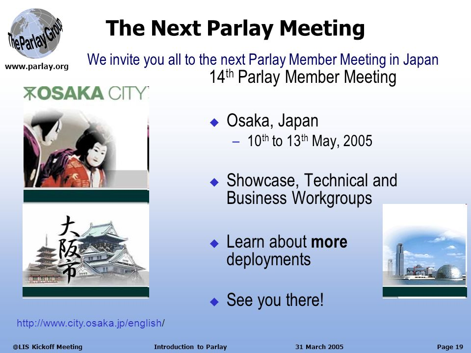 Page 19 Kickoff Meeting Introduction to Parlay 31 March 2005 The Next Parlay Meeting 14 th Parlay Member Meeting Osaka, Japan –10 th to 13 th May, 2005 Showcase, Technical and Business Workgroups Learn about more deployments See you there.
