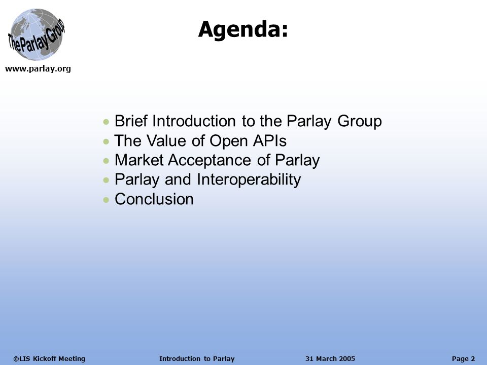 Page 2 Kickoff Meeting Introduction to Parlay 31 March 2005 Brief Introduction to the Parlay Group The Value of Open APIs Market Acceptance of Parlay Parlay and Interoperability Conclusion Agenda:
