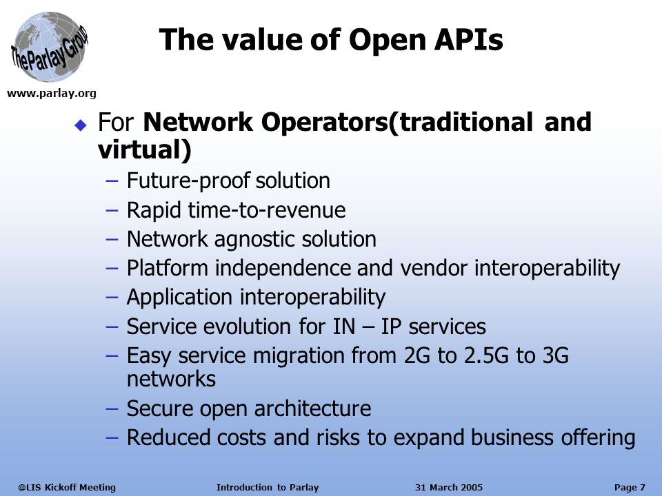 Page 7 Kickoff Meeting Introduction to Parlay 31 March 2005 The value of Open APIs For Network Operators(traditional and virtual) –Future-proof solution –Rapid time-to-revenue –Network agnostic solution –Platform independence and vendor interoperability –Application interoperability –Service evolution for IN – IP services –Easy service migration from 2G to 2.5G to 3G networks –Secure open architecture –Reduced costs and risks to expand business offering