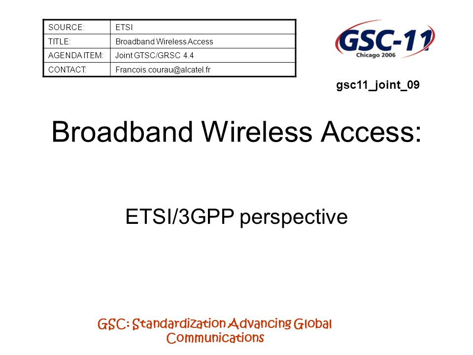 GSC: Standardization Advancing Global Communications Broadband Wireless Access: ETSI/3GPP perspective SOURCE:ETSI TITLE:Broadband Wireless Access AGENDA ITEM:Joint GTSC/GRSC 4.4 CONTACT:Francois.courau@alcatel.fr gsc11_joint_09