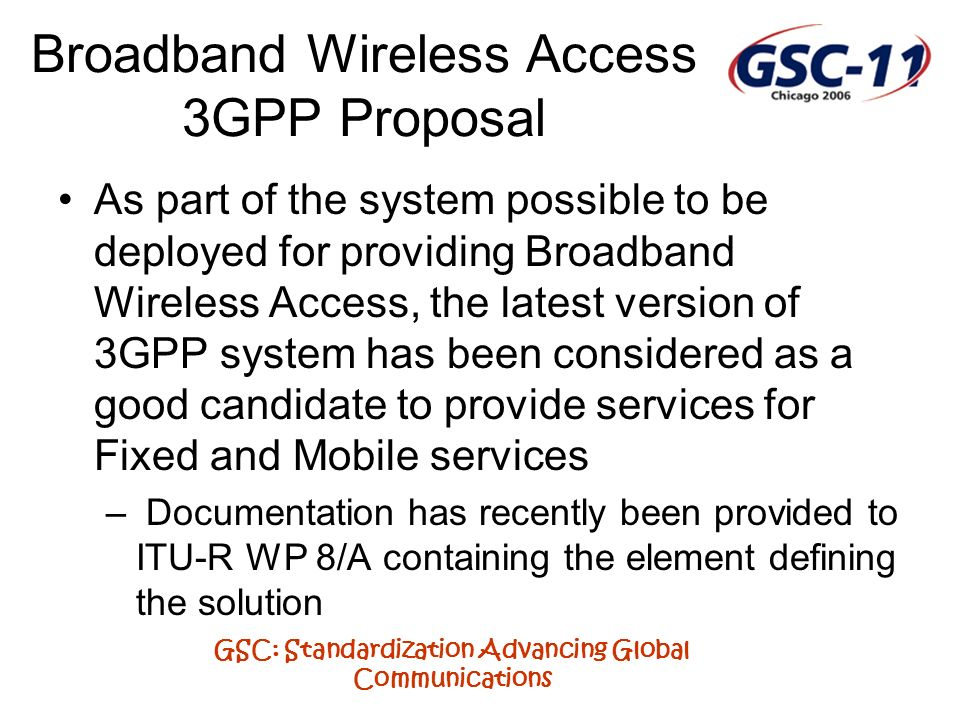 GSC: Standardization Advancing Global Communications Broadband Wireless Access 3GPP Proposal As part of the system possible to be deployed for providing Broadband Wireless Access, the latest version of 3GPP system has been considered as a good candidate to provide services for Fixed and Mobile services – Documentation has recently been provided to ITU-R WP 8/A containing the element defining the solution