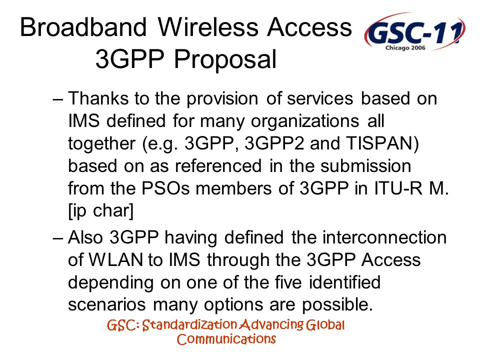 GSC: Standardization Advancing Global Communications Broadband Wireless Access 3GPP Proposal –Thanks to the provision of services based on IMS defined for many organizations all together (e.g.