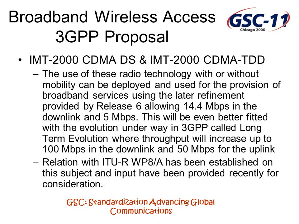 GSC: Standardization Advancing Global Communications Broadband Wireless Access 3GPP Proposal IMT-2000 CDMA DS & IMT-2000 CDMA-TDD –The use of these ra