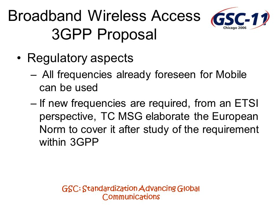 GSC: Standardization Advancing Global Communications Broadband Wireless Access 3GPP Proposal Regulatory aspects – All frequencies already foreseen for Mobile can be used –If new frequencies are required, from an ETSI perspective, TC MSG elaborate the European Norm to cover it after study of the requirement within 3GPP