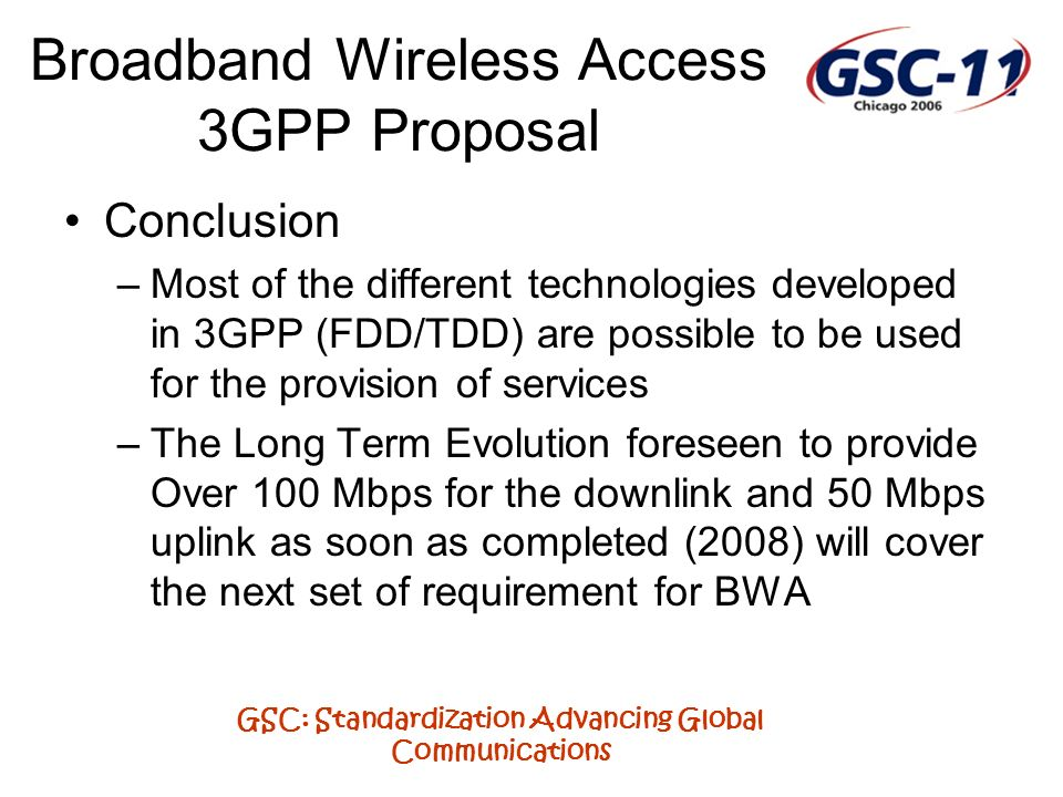 GSC: Standardization Advancing Global Communications Broadband Wireless Access 3GPP Proposal Conclusion –Most of the different technologies developed
