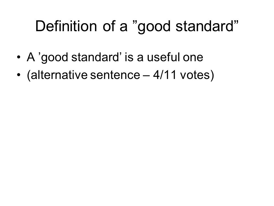 List of the criteria for a good standard (in order of priority 1: highest - 5: lowest) 1.Agreement via negotiation 2.Recognised by standardisation body 3.Applicable/viable 4.Availability 5.Support interoperability where appropriate 6.Standard to solve a real problem 7.Wideness of adoption Plus: Transparency; suit every party concerned; ease of use for consumers/end-users; added value to existing state of the art; room for flexibility when useful
