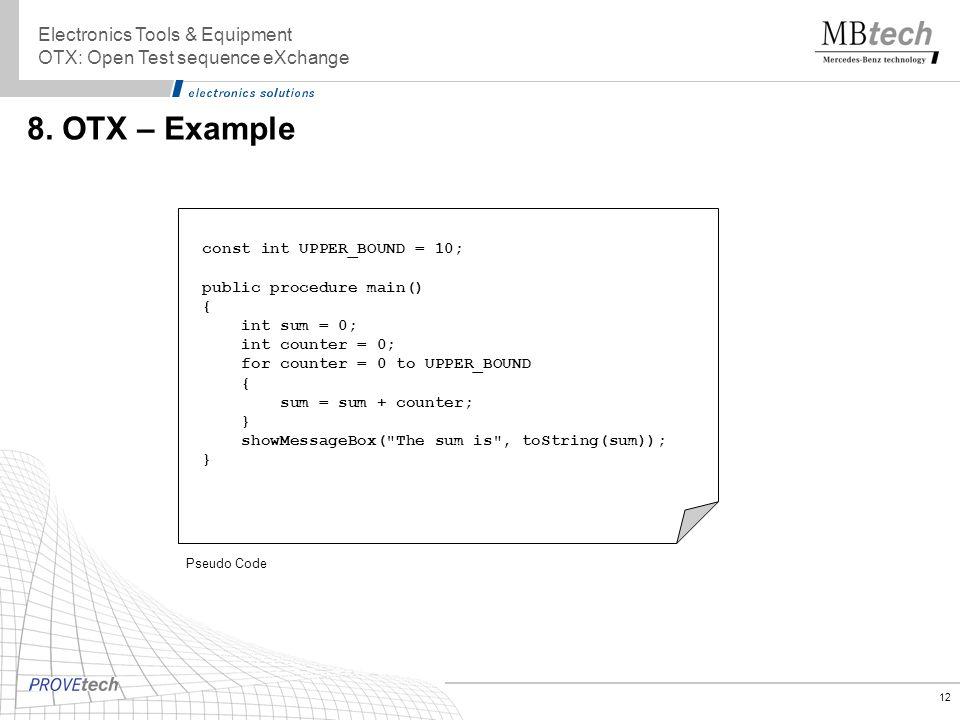 12 8. OTX – Example Electronics Tools & Equipment OTX: Open Test sequence eXchange const int UPPER_BOUND = 10; public procedure main() { int sum = 0;