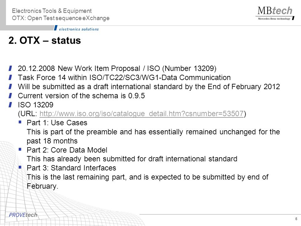 6 2. OTX – status 20.12.2008 New Work Item Proposal / ISO (Number 13209) Task Force 14 within ISO/TC22/SC3/WG1-Data Communication Will be submitted as