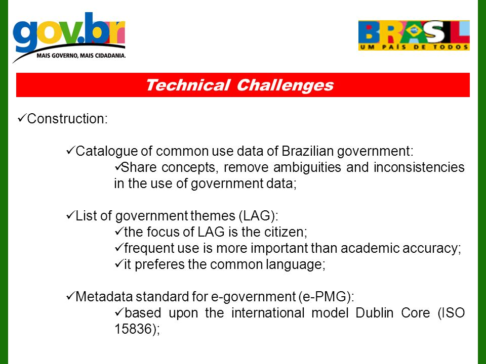 Technical Challenges Construction: Catalogue of common use data of Brazilian government: Share concepts, remove ambiguities and inconsistencies in the use of government data; List of government themes (LAG): the focus of LAG is the citizen; frequent use is more important than academic accuracy; it preferes the common language; Metadata standard for e-government (e-PMG): based upon the international model Dublin Core (ISO 15836);