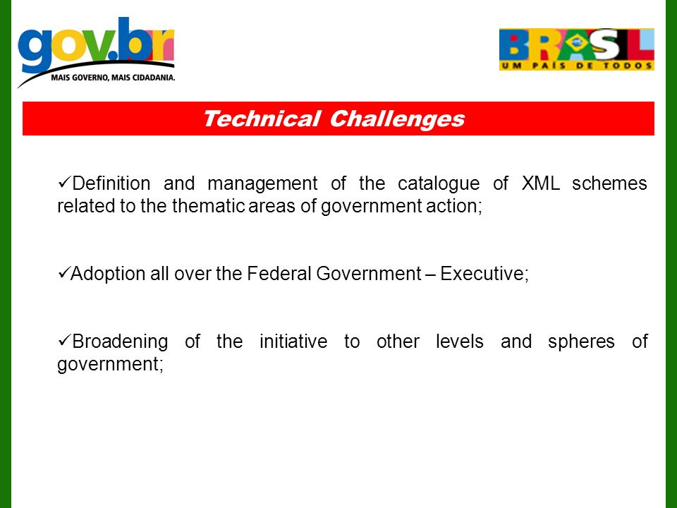 Technical Challenges Definition and management of the catalogue of XML schemes related to the thematic areas of government action; Adoption all over the Federal Government – Executive; Broadening of the initiative to other levels and spheres of government;